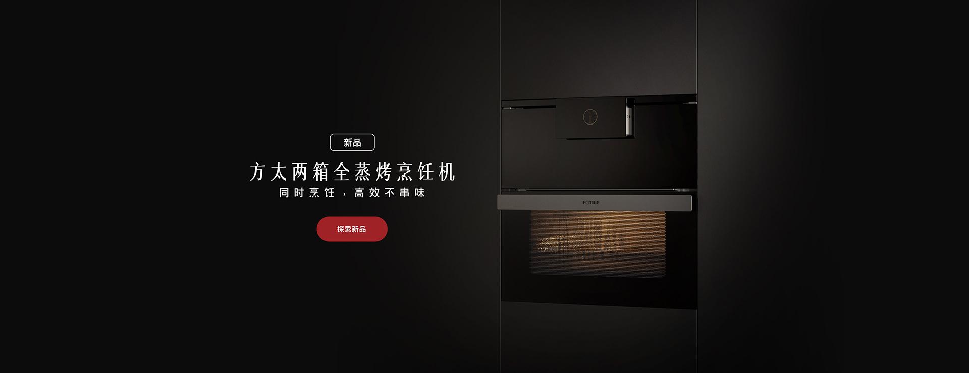 年度新品两箱全蒸烤烹饪机 - FOTILE方太厨房电器官方网站